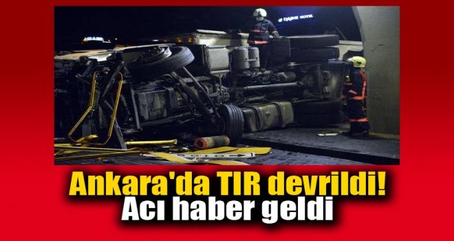 Ankara'da devrilen TIR'dan acı haber geldi