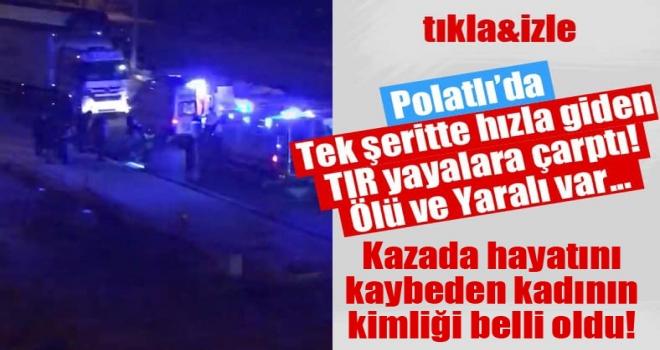 Polatlı'da TIR'ın çarptığı kadın hayatını kaybetti!