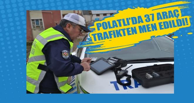 Polatlı'da 37 Araç Trafikten Men Edildi!
