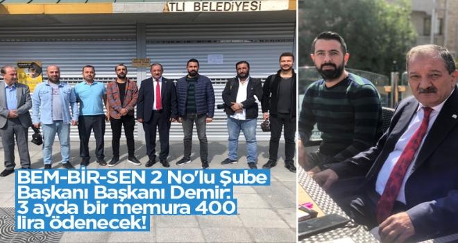 BEM-BİR-SEN 2 No'lu Şube Başkanı Başkanı Demir: 3 ayda bir memura 400 lira ödenecek!