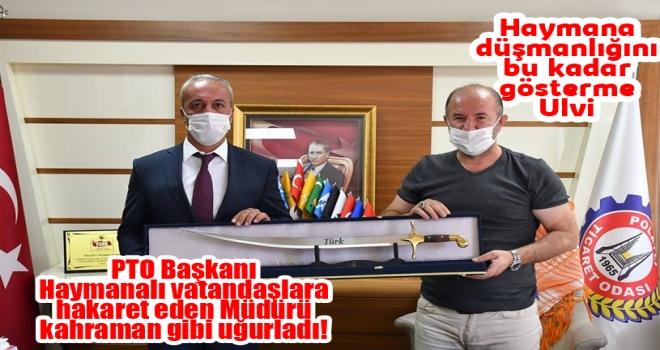 PTO Başkanı Ulvi Sakarya, Vatandaşlara Hakaret Eden Müdürü Bakın Nasıl Uğurladı!