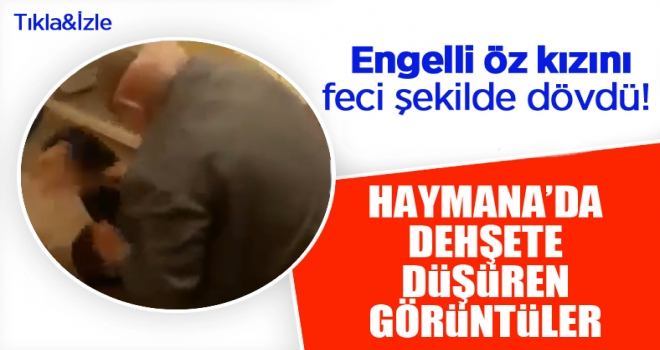 Haymana'da dehşete düşüren görüntüler: Engelli kızını feci şekilde dövdü