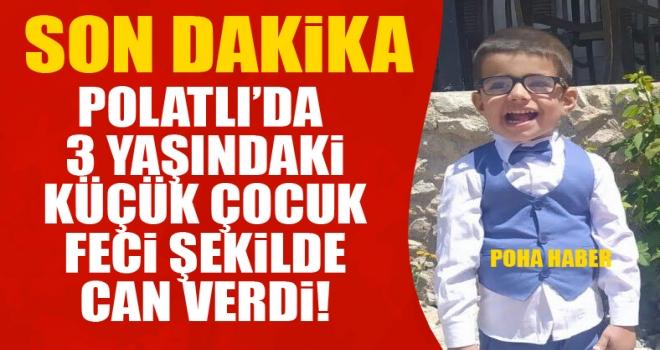 Polatlı'da 3 yaşındaki çocuk feci şekilde can verdi!