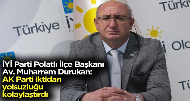 İYİ Parti İlçe Başkanı Durukan: AKP iktidarı yolsuzluğu kolaylaştırdı!