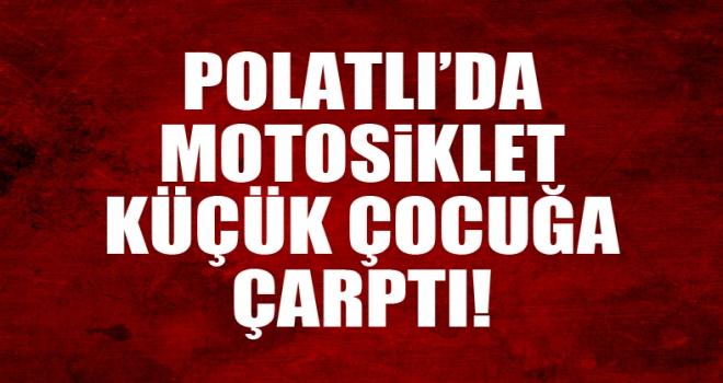 Polatlı'da motosiklet küçük çocuğa çarptı!