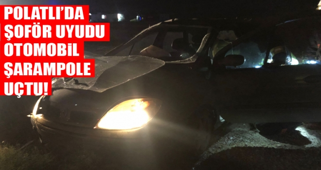 Polatlı'da şoför uyudu: otomobil şarampole uçtu!