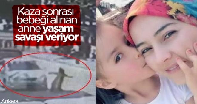 Ankara'da geçirdiği kaza sonrası bebeği alınan anne, yaşam mücadelesi veriyor