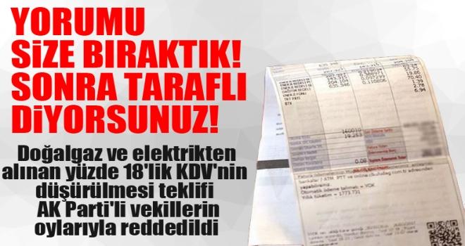 Doğal gaz ve elektrikten alınan yüzde 18'lik KDV'nin düşürülmesi teklifi AKP'li vekillerin oylarıyla reddedildi