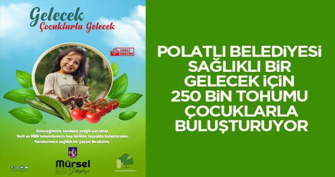 Polatlı Belediyesi Sağlıklı Bir Gelecek İçin 250 Bin Tohumu Çocuklarla Buluşturuyor!